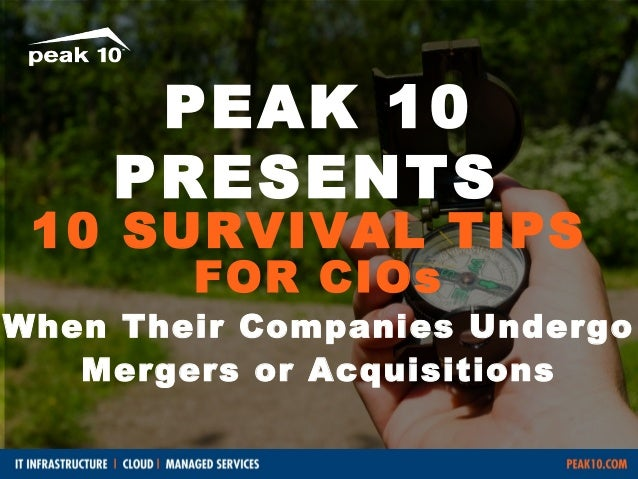 PEAK 10 PRESENTS  10 SURVIVAL TIPS FOR CIOs  When Their Companies Undergo Mergers or Acquisitions