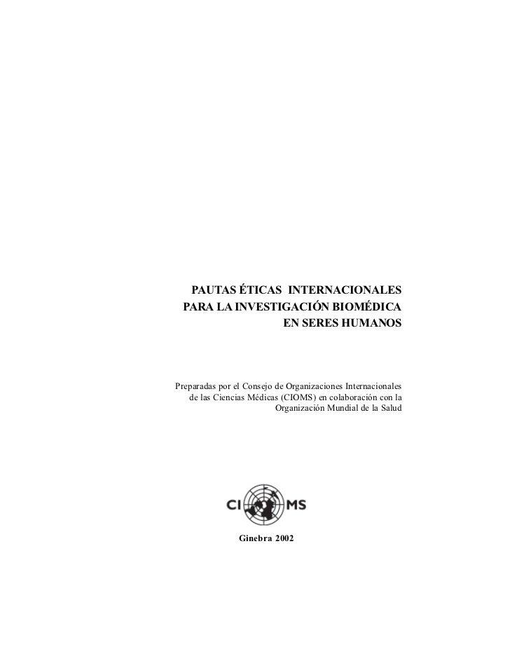 Pautas CIOMS  PAUTAS ÉTICAS INTERNACIONALES PARA LA INVESTIGACIÓN BIOMÉDICA                EN SERES HUMANOSPreparadas por ...