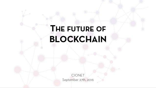 THE FUTURE OF BLOCKCHAIN CIONET September 27th, 2016