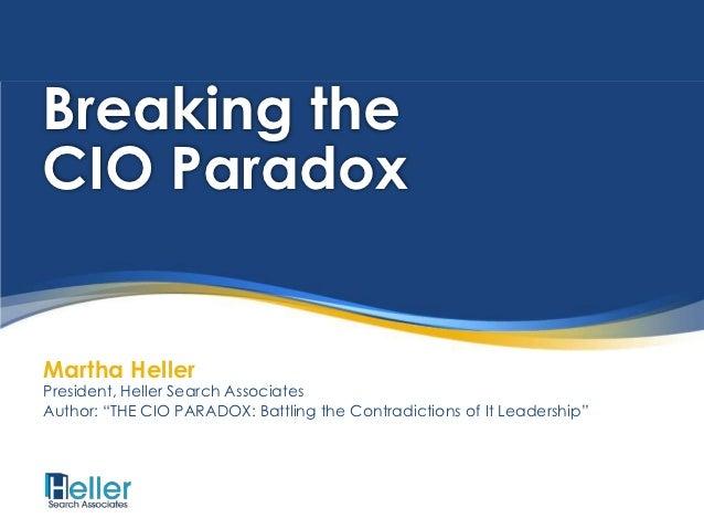 "Breaking theCIO ParadoxMartha HellerPresident, Heller Search AssociatesAuthor: ""THE CIO PARADOX: Battling the Contradictio..."
