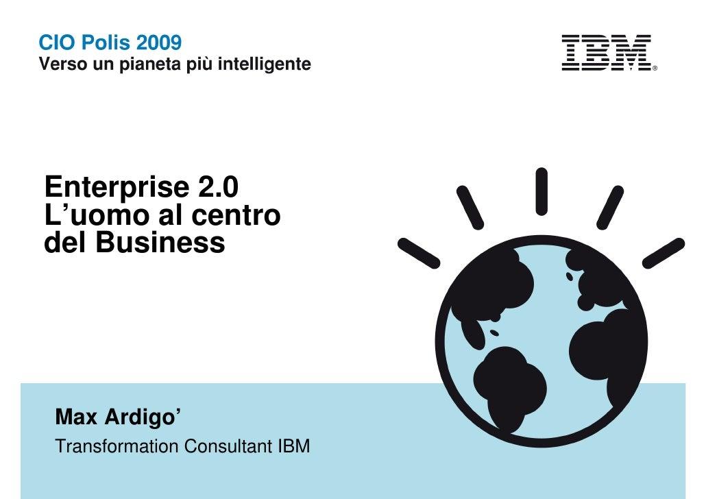 Enterprise 2.0 L'uomo al centro del Business     Max Ardigo' Transformation Consultant IBM