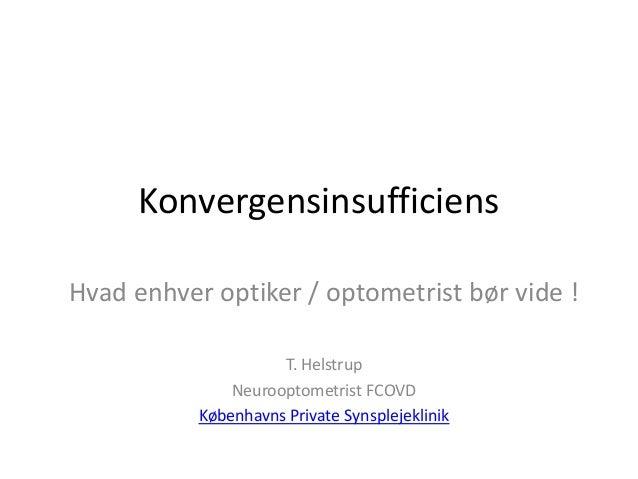 Konvergensinsufficiens Hvad enhver optiker / optometrist bør vide ! T. Helstrup Neurooptometrist FCOVD Københavns Private ...