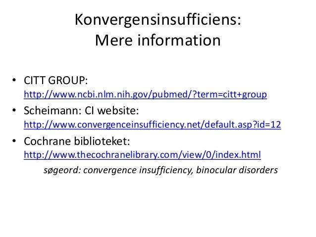 Konvergensinsufficiens: Mere information • CITT GROUP: http://www.ncbi.nlm.nih.gov/pubmed/?term=citt+group • Scheimann: CI...