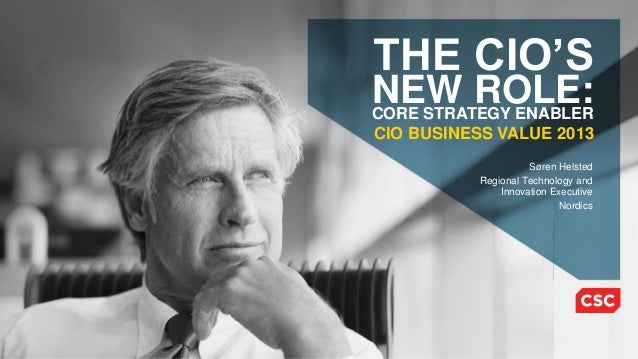 THE CIO'S  NEW ROLE: CORE STRATEGY ENABLER CIO BUSINESS VALUE 2013 Søren Helsted Regional Technology and Innovation Execut...