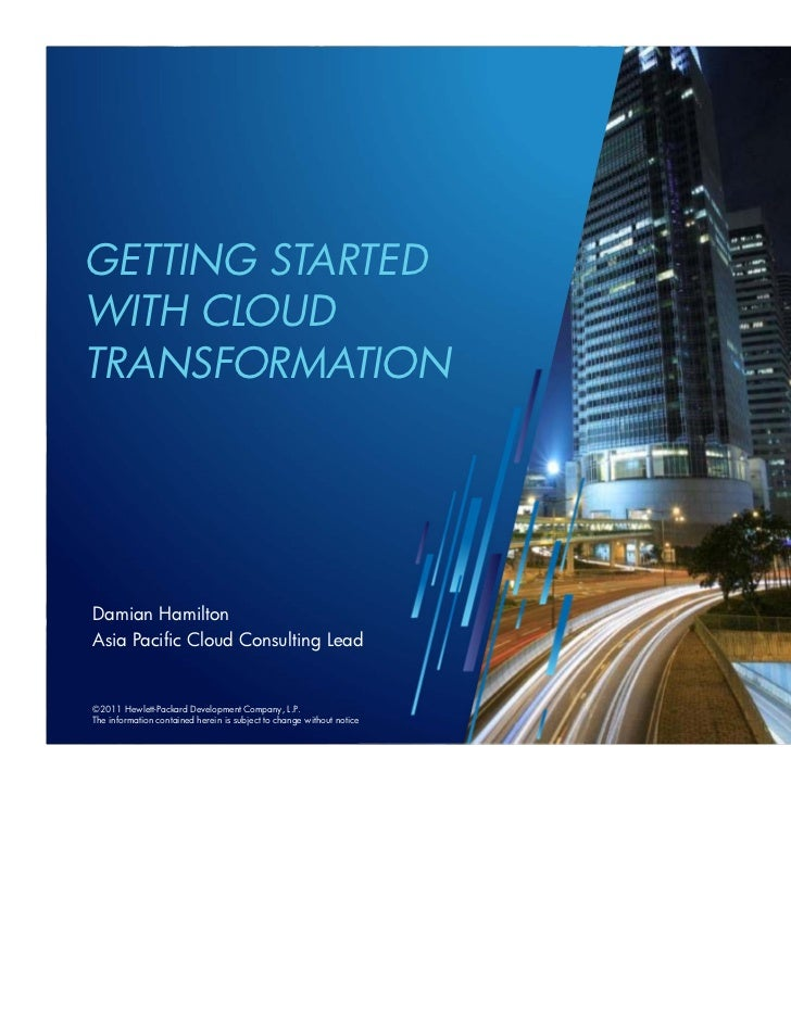 GETTING STARTEDWITH CLOUDTRANSFORMATIONDamian HamiltonAsia Pacific Cloud Consulting Lead©2011©2010 Hewlett-Packard Develop...