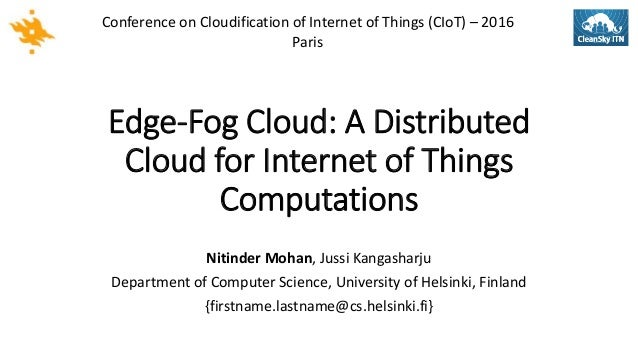 Edge-Fog Cloud: A Distributed Cloud for Internet of Things Computations Nitinder Mohan, Jussi Kangasharju Department of Co...
