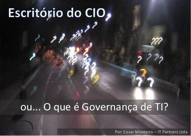 ou... O que é Governança de TI? Por: Cesar Monteiro – IT Partners Ltda