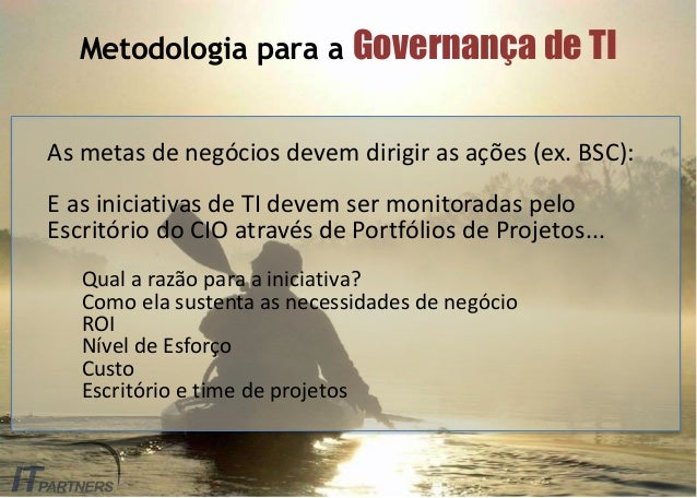 Metodologia para a Governança de TI As metas de negócios devem dirigir as ações (ex. BSC): E as iniciativas de TI devem se...