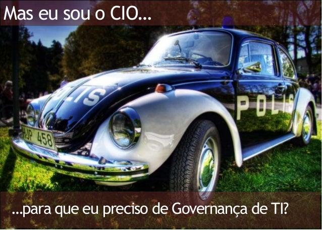 Mas eu sou o CIO… …para que eu preciso de Governança de TI?