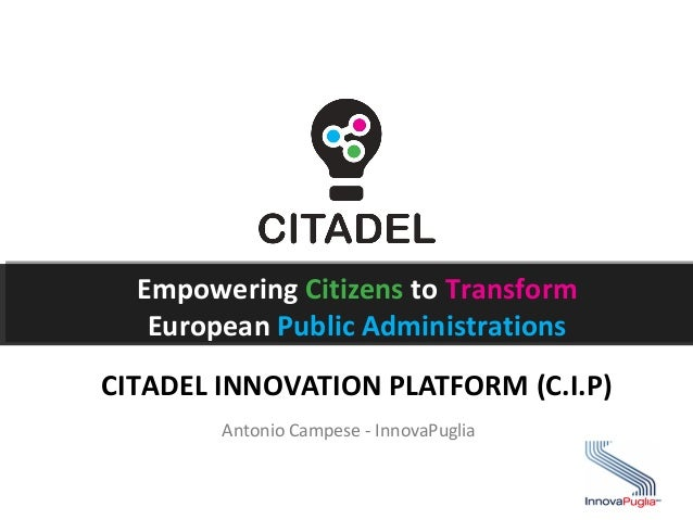 Empowering Citizens to Transform European Public Administrations CITADEL INNOVATION PLATFORM (C.I.P) Antonio Campese - Inn...
