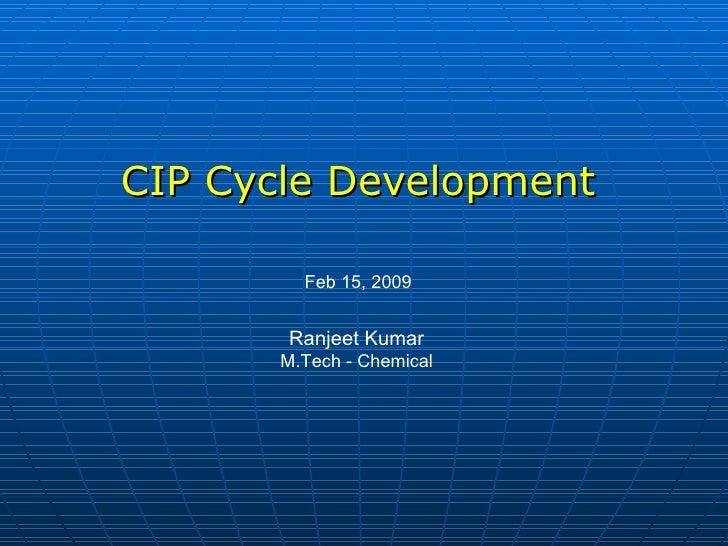 CIP Cycle Development Feb 15, 2009 Ranjeet Kumar M.Tech - Chemical