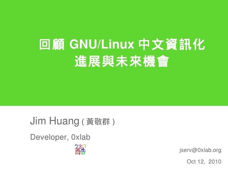 回顧 GNU/Linux 中文資訊化       進展與未來機會    Jim Huang ( 黃敬群 ) Developer, 0xlab                     jserv@0xlab.org                ...