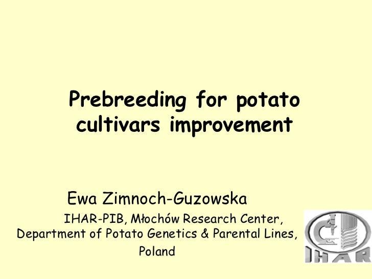 Prebreeding for potato         cultivars improvement        Ewa Zimnoch-Guzowska       IHAR-PIB, Młochów Research Center,D...