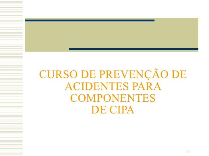 CURSO DE PREVENÇÃO DE   ACIDENTES PARA    COMPONENTES       DE CIPA                        1