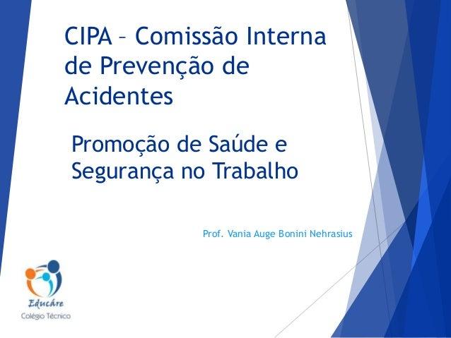 CIPA – Comissão Interna de Prevenção de Acidentes Promoção de Saúde e Segurança no Trabalho Prof. Vania Auge Bonini Nehras...