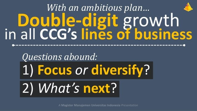 With an ambitious plan…  Double-digit growth  in all CCG's lines of business Questions abound:  1) Focus or diversify? 2) ...