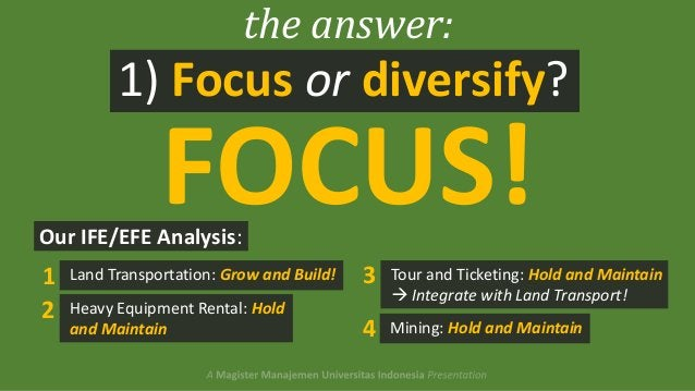 the answer:  1) Focus or diversify?  FOCUS!  Our IFE/EFE Analysis:  1 2  Land Transportation: Grow and Build!  3  Heavy Eq...