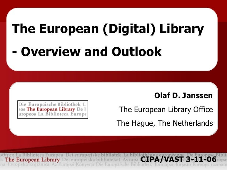 Olaf D. Janssen The European Library Office The Hague, The Netherlands The European (Digital) Library - Overview and Outlo...