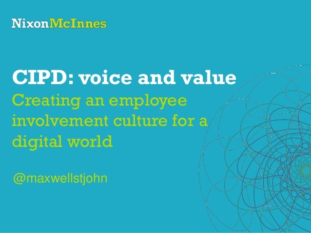 CIPD: voice and value Creating an employee involvement culture for a digital world @maxwellstjohn