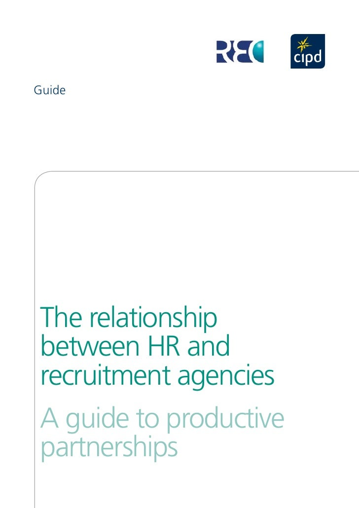 Guide       The relationship  between HR and  recruitment agencies  A guide to productive  partnerships