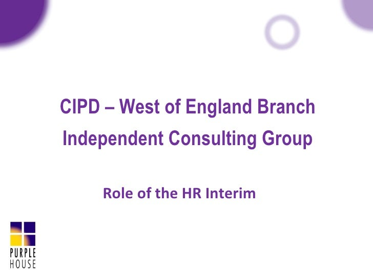 CIPD – West of England Branch   Independent Consulting Group Role of the HR Interim