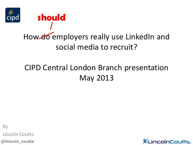 @lincoln_couttsHow do employers really use LinkedIn andsocial media to recruit?CIPD Central London Branch presentationMay ...