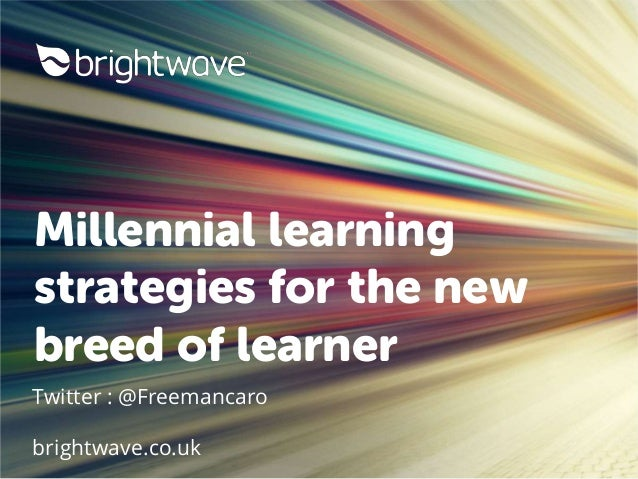 Millennial learning strategies for the new breed of learner Twitter : @Freemancaro brightwave.co.uk