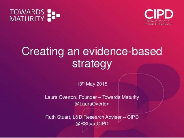 Creating an evidence-based strategy 13th May 2015 Laura Overton, Founder – Towards Maturity @LauraOverton Ruth Stuart, L&D...
