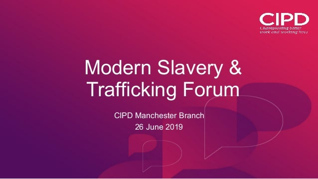 Modern Slavery & Trafficking Forum CIPD Manchester Branch 26 June 2019