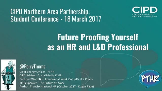 1 CIPD Northern Area Partnership: Student Conference - 18 March 2017 Future Proofing Yourself as an HR and L&D Professiona...