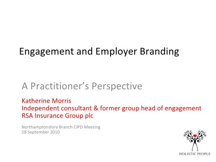 Engagement and Employer Branding A Practitioner's Perspective Katherine Morris Independent consultant & former group head ...