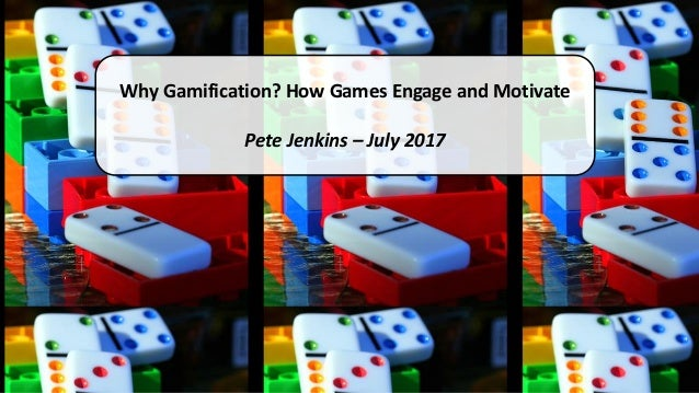 Why Gamification? How Games Engage and Motivate Pete Jenkins – July 2017