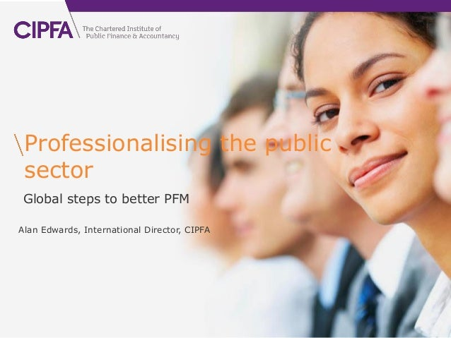 cipfa.org.uk Professionalising the public sector Global steps to better PFMAlan Edwards, International Director, CIPFA