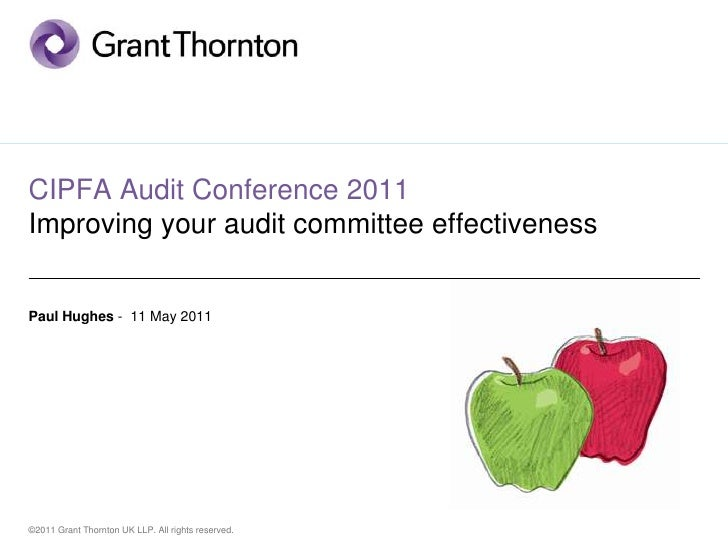 CIPFA Audit Conference 2011Improving your audit committee effectivenessPaul Hughes - 11 May 2011©2011 Grant Thornton UK LL...