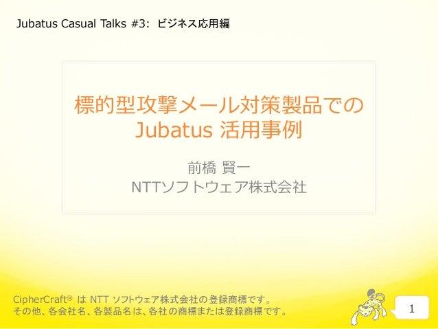 標的型攻撃メール対策製品での Jubatus 活用事例 前橋 賢一 NTTソフトウェア株式会社 1 CipherCraft® は NTT ソフトウェア株式会社の登録商標です。 その他、各会社名、各製品名は、各社の商標または登録商標です。 Jub...