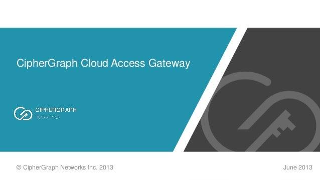CipherGraph Cloud Access Gateway June 2013© CipherGraph Networks Inc. 2013