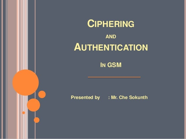 CIPHERING                AND AUTHENTICATION               IN GSMPresented by     : Mr. Che Sokunth