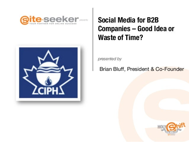 presents  Social Media for B2B Companies – Good Idea or Waste of Time? presented by  Brian Bluff, President & Co-Founder