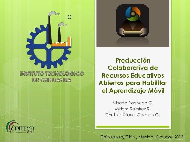 Producción Colaborativa de Recursos Educativos Abiertos para Habilitar el Aprendizaje Móvil Alberto Pacheco G. Miriam Ramí...