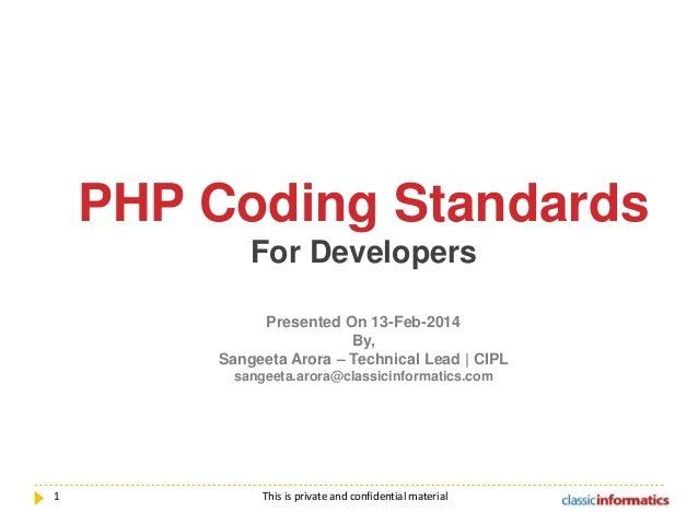 PHP Coding Standards For Developers Presented On 13-Feb-2014 By, Sangeeta Arora – Technical Lead | CIPL sangeeta.arora@cla...