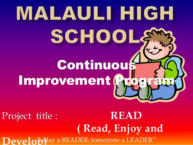 """Continuous Improvement Program Project title : READ ( Read, Enjoy and Develop)Today a READER; tomorrow a LEADER"""""""