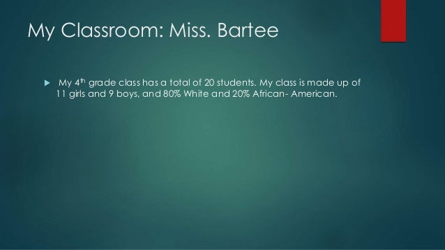 My Classroom: Miss. Bartee   My 4th grade class has a total of 20 students. My class is made up of  11 girls and 9 boys, ...