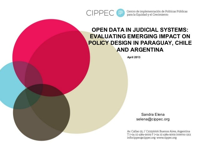 OPEN DATA IN JUDICIAL SYSTEMS: EVALUATING EMERGING IMPACT ON POLICY DESIGN IN PARAGUAY, CHILE AND ARGENTINA April 2013 San...