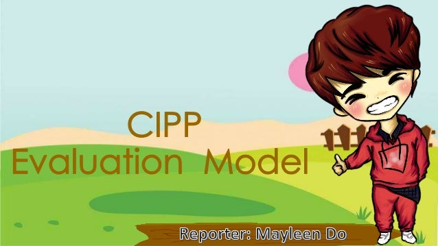 Cipp Evaluation model  •This model was created  by Daniel L. Stufflebeam,  a professor at Western  Michigan University.
