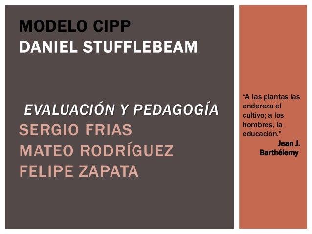 """MODELO CIPP DANIEL STUFFLEBEAM EVALUACIÓN Y PEDAGOGÍA SERGIO FRIAS MATEO RODRÍGUEZ FELIPE ZAPATA """"A las plantas las endere..."""