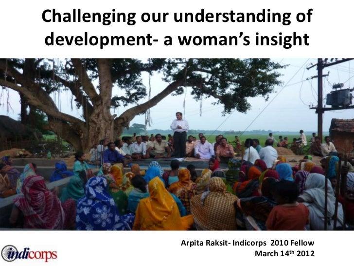Challenging our understanding ofdevelopment- a woman's insight                Arpita Raksit- Indicorps 2010 Fellow        ...
