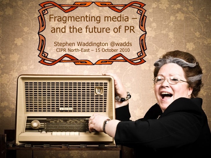 Media fragmentation – and the future of PR Fragmenting media – and the future of PR Stephen Waddington @wadds CIPR North-E...