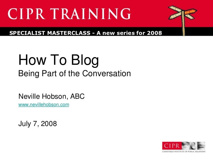 SPECIALIST MASTERCLASS - A new series for 2008       How To Blog   Being Part of the Conversation    Neville Hobson, ABC  ...