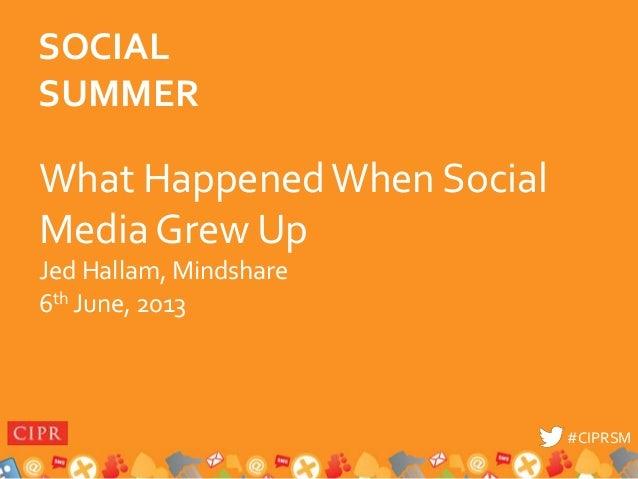 #CIPRSM#CIPRSMWhat HappenedWhen SocialMedia Grew UpJed Hallam, Mindshare6th June, 2013SOCIALSUMMER