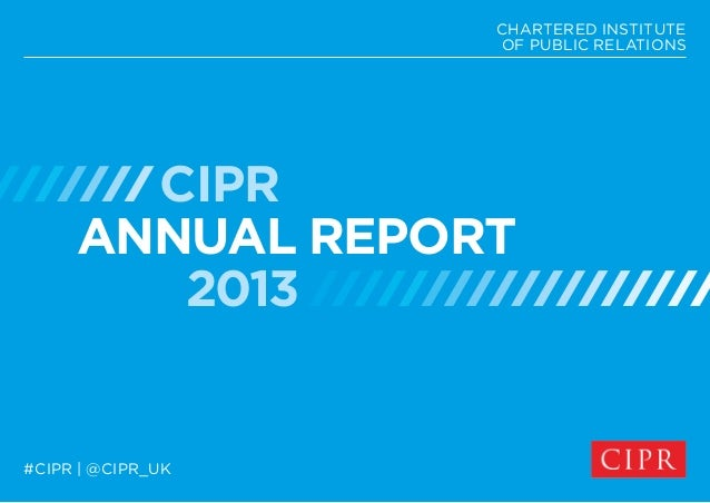 CIPR ANNUAL REPORT 2013 CHARTERED INSTITUTE OF PUBLIC RELATIONS #CIPR | @CIPR_UK